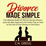 Divorce Made Simple: The Ultimate Guide on How to Survive Divorce, Learn the Best Approach and Useful Tips on How to Get Out of Your Divorce in One Piece, C.N. Gregg