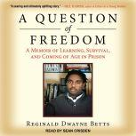 A Question of Freedom A Memoir of Learning, Survival, and Coming of Age in Prison, Reginald Dwayne Betts