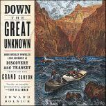 Down the Great Unknown John Wesley Powell's 1869 Journey of Discovery and Tragedy Through the Grand Canyon, Edward Dolnick