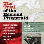 The Trial of the Edmund Fitzgerald Eyewitness Accounts from the US Coast Guard Hearings, Michael Schumacher