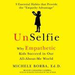 UnSelfie Why Empathetic Kids Succeed in Our All-About-Me World, Michele Borba