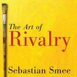 The Art of Rivalry Four Friendships, Betrayals, and Breakthroughs in Modern Art, Sebastian Smee
