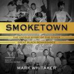 Smoketown The Untold Story of the Other Great Black Renaissance, Mark Whitaker