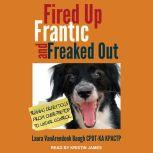 Fired Up, Frantic, and Freaked Out Training the Crazy Dog from Over-the-Top to Under Control, Laura VanArendonk Baugh CPDT-KA KPACTP