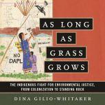 As Long as Grass Grows The Indigenous Fight for Environmental Justice, from Colonization to Standing Rock, Dina Gilio-Whitaker