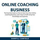 Online Coaching Business The Essential Guide on How to Start Your Own Online Coaching Business, Learn How to Profit Using Your Knowledge and Expertise, Darryll Canfield