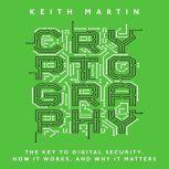 Cryptography The Key to Digital Security, How It Works, and Why It Matters, Keith Martin