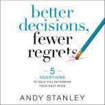 Better Decisions, Fewer Regrets 5 Questions to Help You Determine Your Next Move, Andy Stanley