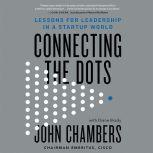 Connecting the Dots Lessons for Leadership in a Startup World, John Chambers