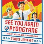 See You Again in Pyongyang A Journey into Kim Jong Un's North Korea, Travis Jeppesen