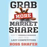 Grab More Market Share How to Wrangle Business Away from Lazy Competitors, Ross Shafer