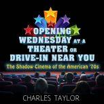 Opening Wednesday at a Theater Or Drive-In Near You The Shadow Cinema of the American '70s, Charles Taylor