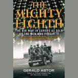 The Mighty Eighth The Air War in Europe as Told by the Men Who Fought It, Gerald Astor