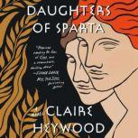 Daughters of Sparta A Novel, Claire Heywood