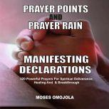 Prayer Points And Prayer Rain Manifesting Declarations: 320 Powerful Prayers For Spiritual Deliverance, Healing, And Breakthrough, Moses Omojola