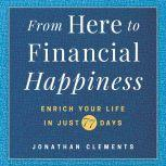 From Here to Financial Happiness Enrich Your Life in Just 77 Days, Jonathan Clements