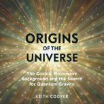 Origins of the Universe The Cosmic Microwave Background and the Search for Quantum Gravity, Keith Cooper