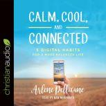 Calm, Cool, and Connected 5 Digital Habits for a More Balanced Life, Arlene Pellicane