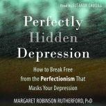 Perfectly Hidden Depression How to Break Free from the Perfectionism that Masks Your Depression, Margaret Rutherford