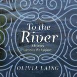 To the River A Journey beneath the Surface, Olivia Laing