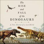 The Rise and Fall of the Dinosaurs A New History of a Lost World, Steve Brusatte