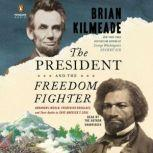 The President and the Freedom Fighter Abraham Lincoln, Frederick Douglass, and Their Battle to Save America's Soul, Brian Kilmeade
