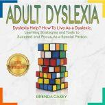 ADULT DYSLEXIA Dyslexia Help? How to Live as a Dyslexic. Learning Strategies and Tools to Succeed and Focus, as a Special Person. NEW VERSION, BRENDA CASEY