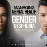 Managing Mental Health for Gender Dysphoria Discover How You Can Overcome Depression and Anxiety on Your Own, J.M. Dominique