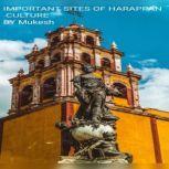 IMPORTANT SITES OF HARAPPAN CULTURE, Mukesh Kumar