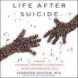 Life After Suicide Finding Courage, Comfort & Community After Unthinkable Loss, Jennifer Ashton