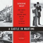 A Castle in Wartime One Family, Their Missing Sons, and the Fight to Defeat the Nazis, Catherine Bailey