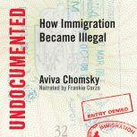 Undocumented How Immigration Became Illegal, Aviva Chomsky