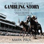 The Greatest Gambling Story Ever Told A True Tale of Three Gamblers,  The Kentucky Derby, and The Mexican Cartel, Mark Paul