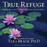 True Refuge Finding Peace and Freedom in Your Own Awakened Heart, PhD Brach