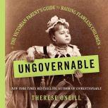 Ungovernable The Victorian Parent's Guide to Raising Flawless Children, Therese Oneill