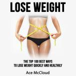 Lose Weight: The Top 100 Best Ways To Lose Weight Quickly and Healthily, Ace McCloud