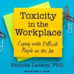 Toxicity in the Workplace Coping with Difficult People on the Job, PhD Lackey