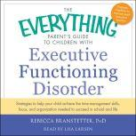The Everything Parent's Guide to Children with Executive Functioning Disorder trategies to help your child achieve the time-management skills, focus, and organization needed to succeed in school and life, Rebecca Branstetter