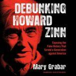 Debunking Howard Zinn Exposing the Fake History That Turned a Generation against America, Mary Grabar