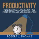 Productivity: The Ultimate Guide to Boost Your Productivity and Accomplish More, Robert J. Thomas