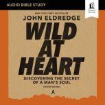 Wild at Heart Updated: Audio Bible Studies Discovering the Secret of a Man's Soul, John Eldredge