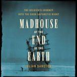 Madhouse at the End of the Earth The Belgica's Journey into the Dark Antarctic Night, Julian Sancton