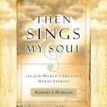 Then Sings My Soul 150 of the World's Greatest Hymn Stories, Robert J. Morgan