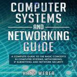 Computer Systems and Networking Guide A Complete Guide to the Basic Concepts in Computer Systems, Networking, IP Subnetting and Network Security, Hans Weber