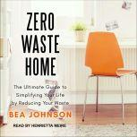 Zero Waste Home The Ultimate Guide to Simplifying Your Life by Reducing Your Waste, Bea Johnson