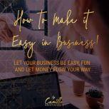 How to make it easy in business! Let your business be easy, fun and let money flow your way, Camilla Kristiansen