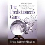 The Predictioneer's Game Using the Logic of Brazen Self-Interest to See and Shape the Future, Bruce Bueno De Mesquita