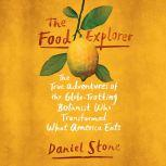 The Food Explorer The True Adventures of the Globe-Trotting Botanist Who Transformed What America Eats, Daniel Stone