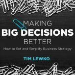 Making Big Decisions Better How to Set and Simplify Business Strategy, Tim Lewko