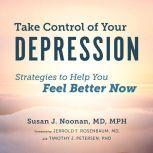 Take Control of Your Depression Strategies to Help You Feel Better Now, Susan J. Noonan